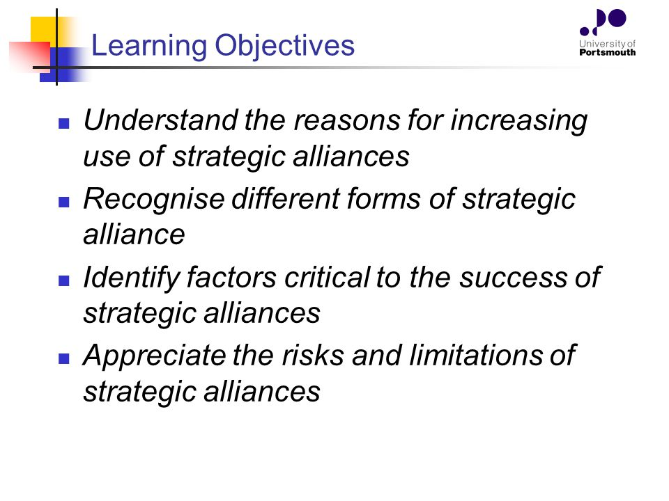 Learning Objectives Understand the reasons for increasing use of strategic alliances. Recognise different forms of strategic alliance.