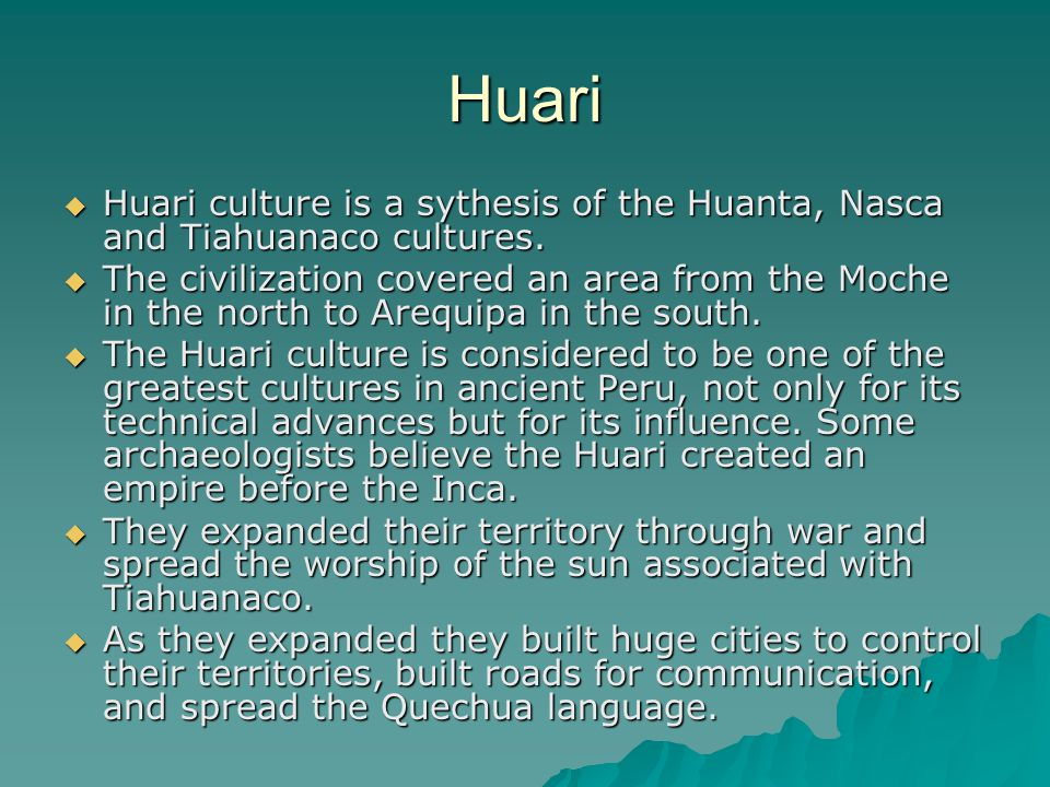 Huari Huari culture is a sythesis of the Huanta, Nasca and Tiahuanaco cultures.