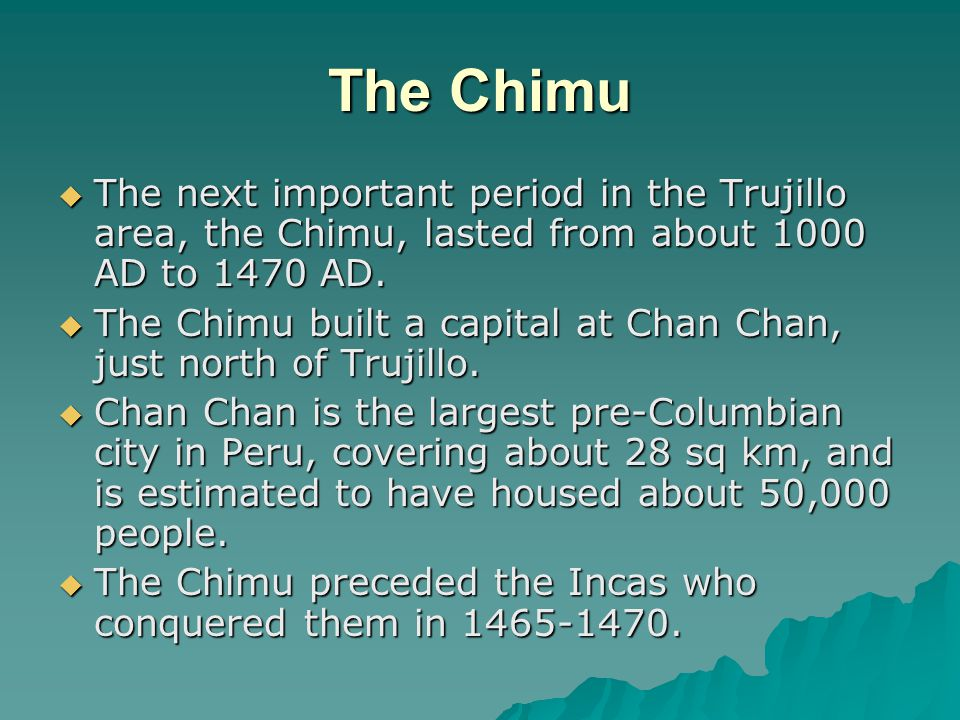 The Chimu The next important period in the Trujillo area, the Chimu, lasted from about 1000 AD to 1470 AD.