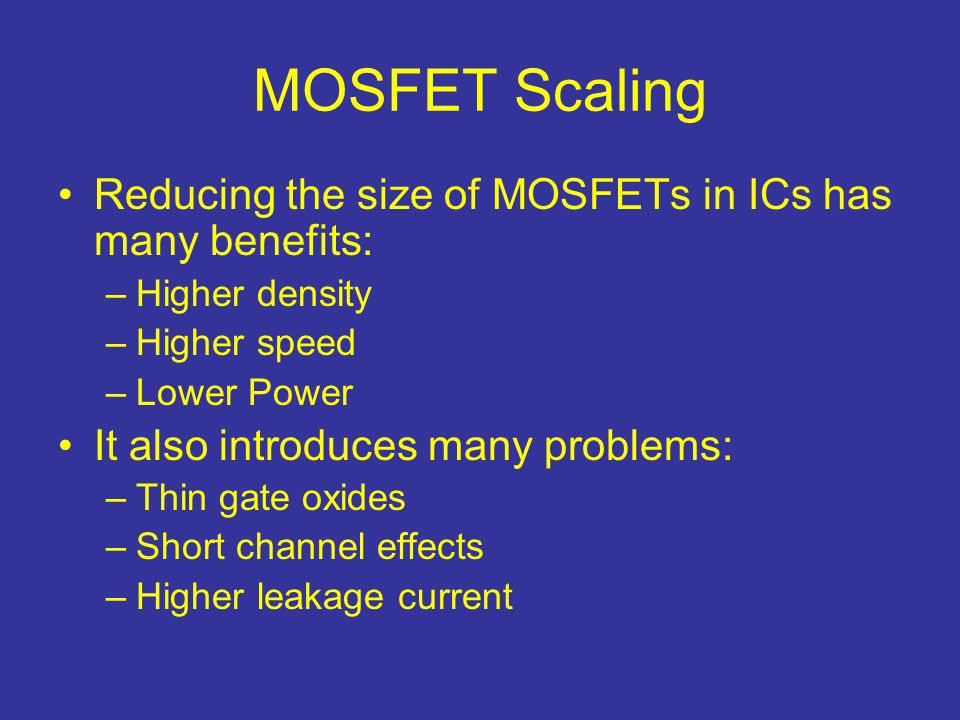 MOSFET Scaling Reducing the size of MOSFETs in ICs has many benefits: