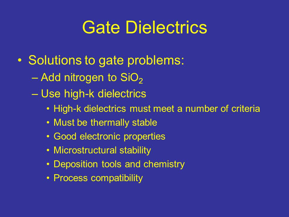 Gate Dielectrics Solutions to gate problems: Add nitrogen to SiO2