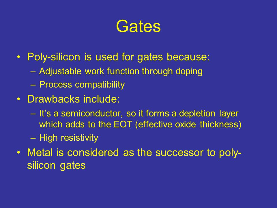 Gates Poly-silicon is used for gates because: Drawbacks include: