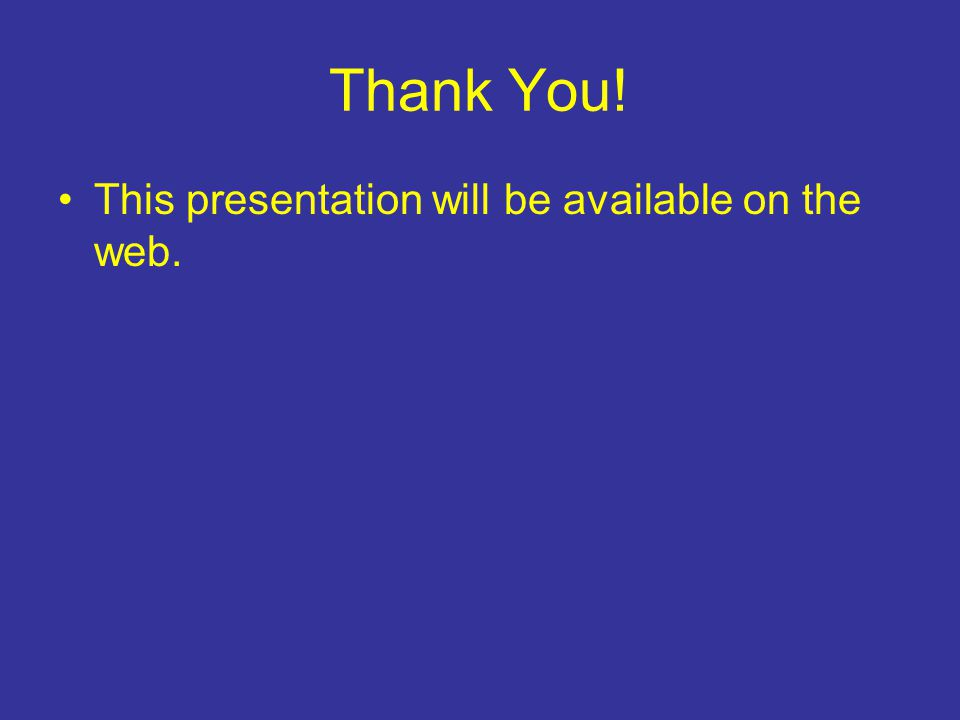 Thank You! This presentation will be available on the web.
