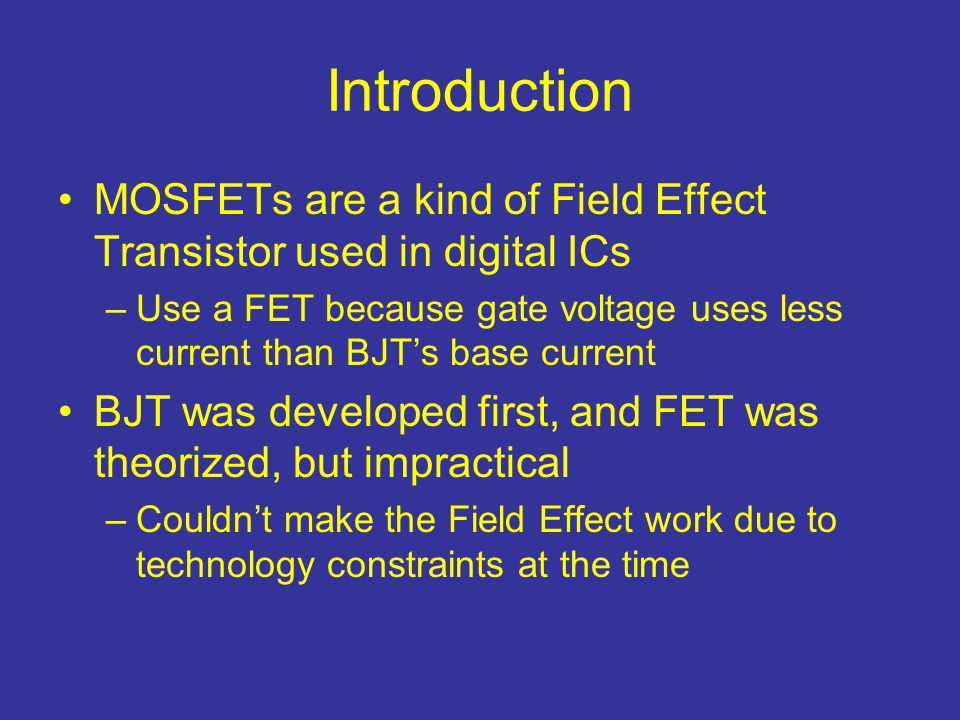 Introduction MOSFETs are a kind of Field Effect Transistor used in digital ICs.