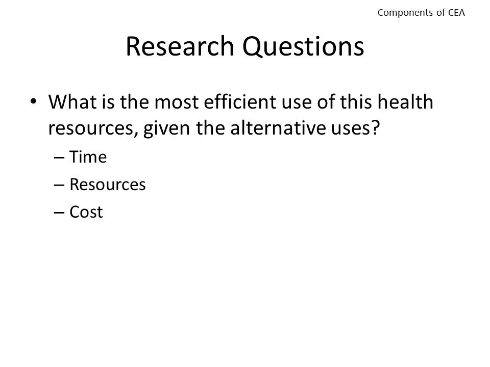 Components of CEA Research Questions. What is the most efficient use of this health resources, given the alternative uses