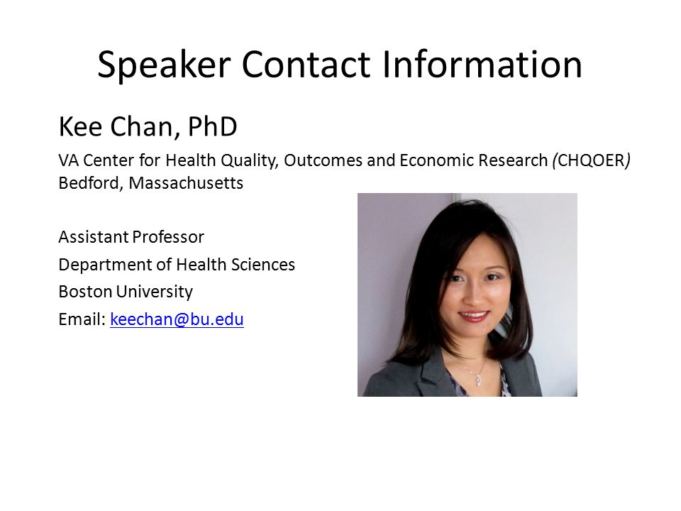 Speaker Contact Information Kee Chan, PhD. VA Center for Health Quality, Outcomes and Economic Research (CHQOER) Bedford, Massachusetts.