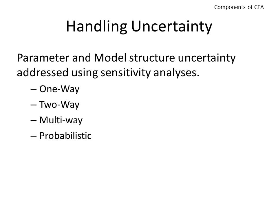 Components of CEA Handling Uncertainty. Parameter and Model structure uncertainty addressed using sensitivity analyses.