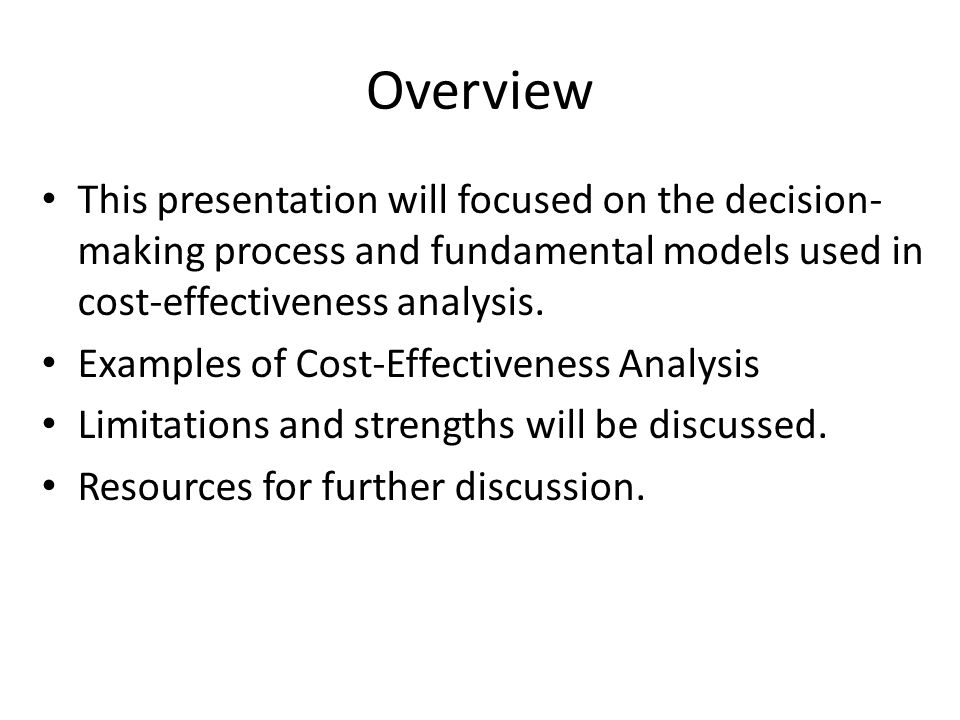 Overview This presentation will focused on the decision-making process and fundamental models used in cost-effectiveness analysis.