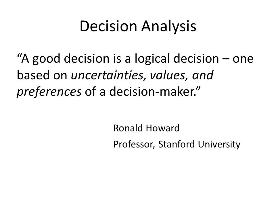 Decision Analysis A good decision is a logical decision – one based on uncertainties, values, and preferences of a decision-maker.