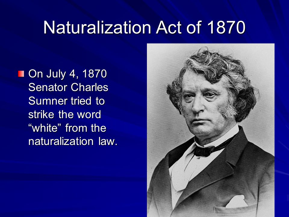 Naturalization Act of 1870 On July 4, 1870 Senator Charles Sumner tried to strike the word white from the naturalization law.