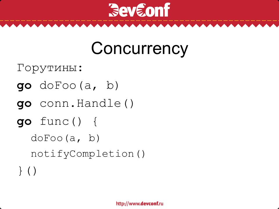 Сoncurrency Горутины: go doFoo(a, b) go conn.Handle() go func() { }()