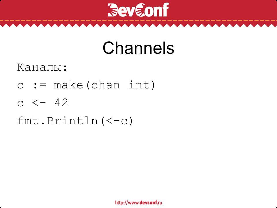 Channels Каналы: c := make(chan int) c <- 42 fmt.Println(<-c)