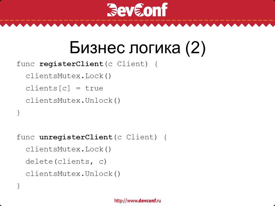 Бизнес логика (2) func registerClient(c Client) { clientsMutex.Lock()