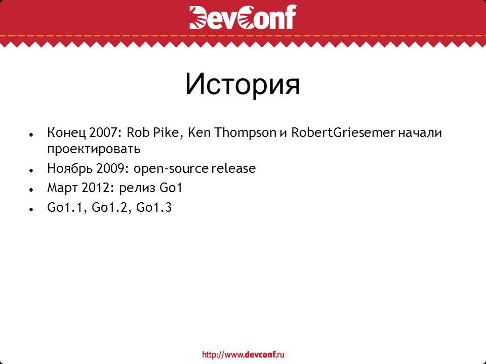 История Конец 2007: Rob Pike, Ken Thompson и RobertGriesemer начали проектировать. Ноябрь 2009: open-source release.