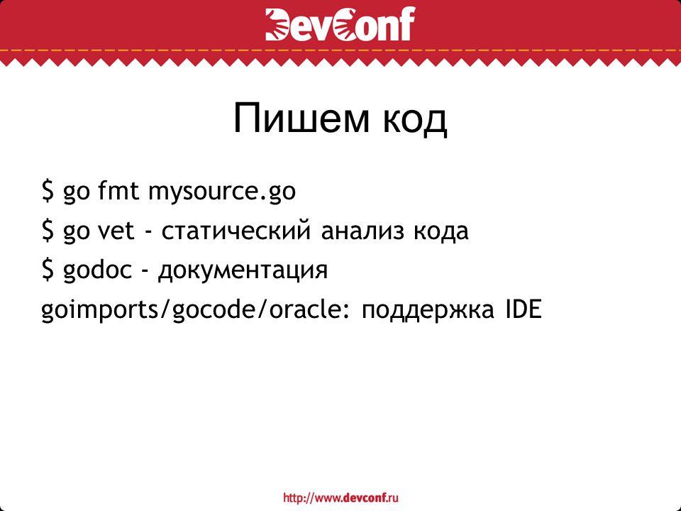 Пишем код $ go fmt mysource.go $ go vet - статический анализ кода