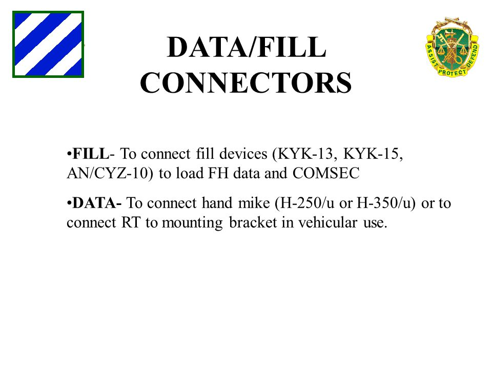 DATA/FILL CONNECTORS FILL- To connect fill devices (KYK-13, KYK-15, AN/CYZ-10) to load FH data and COMSEC.
