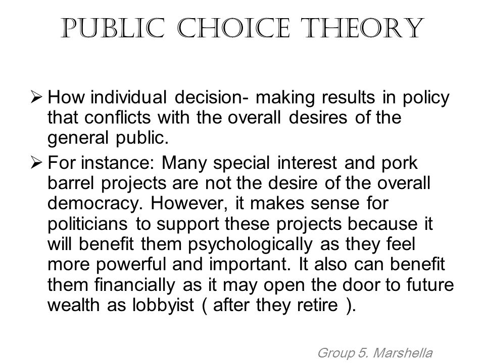 Public Choice Theory How individual decision- making results in policy that conflicts with the overall desires of the general public.