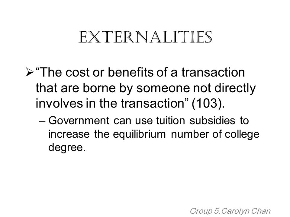 Externalities The cost or benefits of a transaction that are borne by someone not directly involves in the transaction (103).