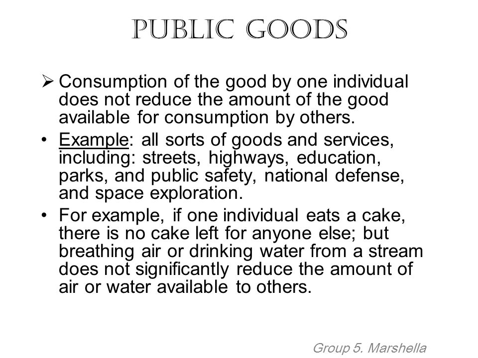 Public Goods Consumption of the good by one individual does not reduce the amount of the good available for consumption by others.