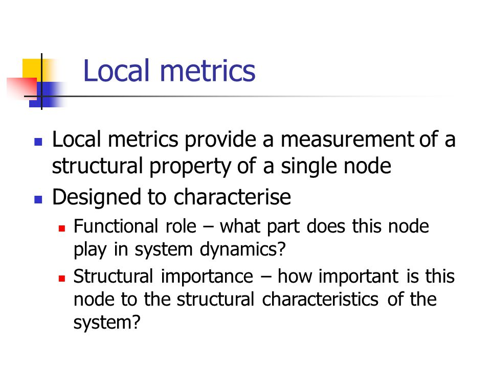 Local metrics Local metrics provide a measurement of a structural property of a single node. Designed to characterise.