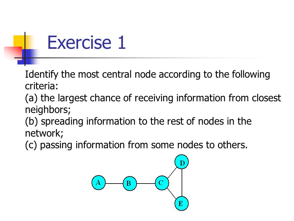 Exercise 1 Identify the most central node according to the following