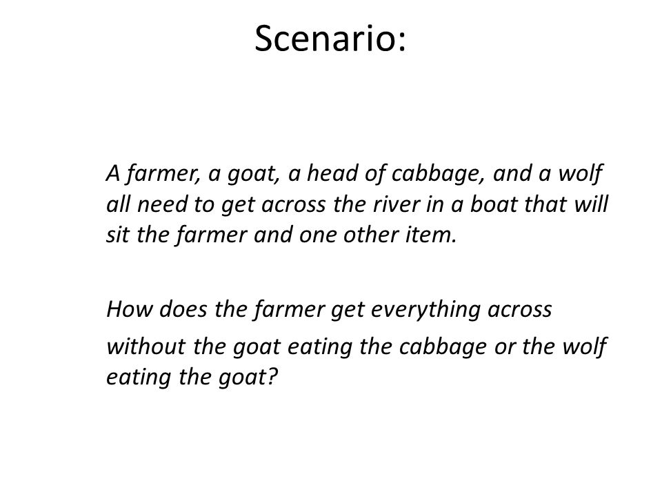 Scenario: A farmer, a goat, a head of cabbage, and a wolf all need to get across the river in a boat that will sit the farmer and one other item.