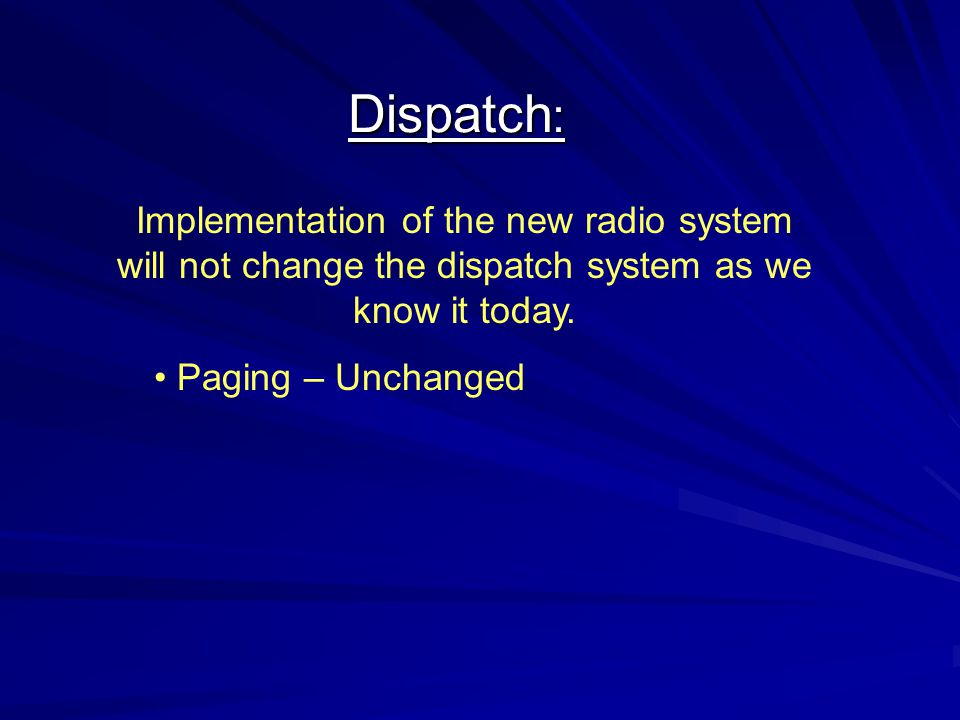 Dispatch: Implementation of the new radio system will not change the dispatch system as we know it today.
