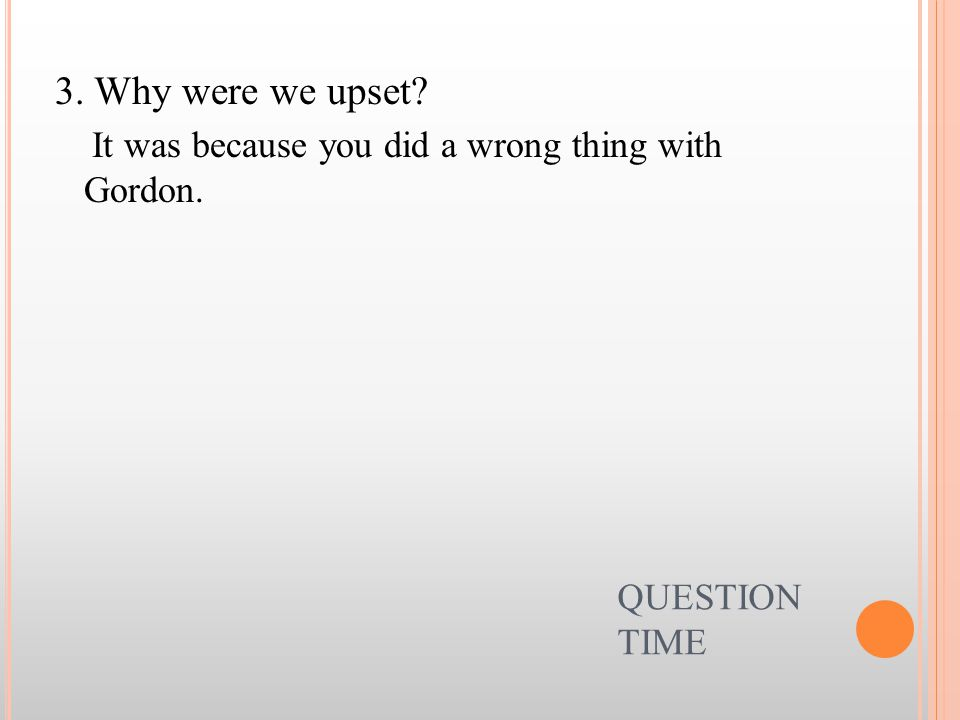 3. Why were we upset It was because you did a wrong thing with Gordon. QUESTION TIME