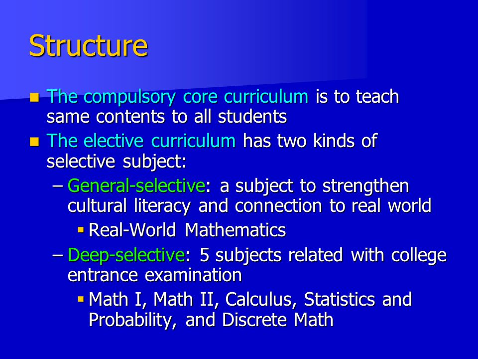 Structure The compulsory core curriculum is to teach same contents to all students. The elective curriculum has two kinds of selective subject: