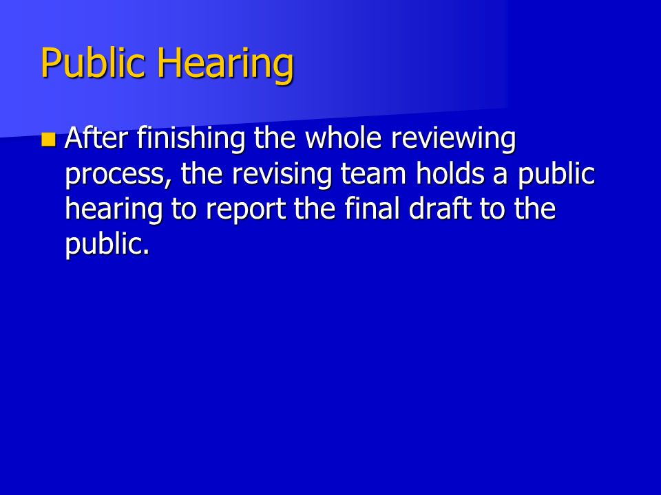 Public Hearing After finishing the whole reviewing process, the revising team holds a public hearing to report the final draft to the public.