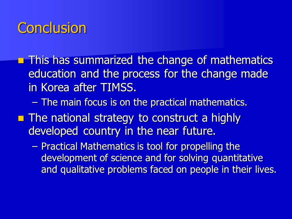 Conclusion This has summarized the change of mathematics education and the process for the change made in Korea after TIMSS.