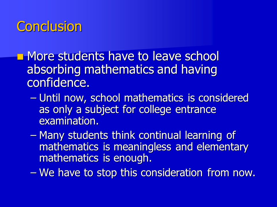 Conclusion More students have to leave school absorbing mathematics and having confidence.