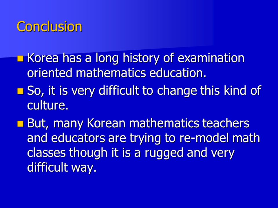 Conclusion Korea has a long history of examination oriented mathematics education. So, it is very difficult to change this kind of culture.