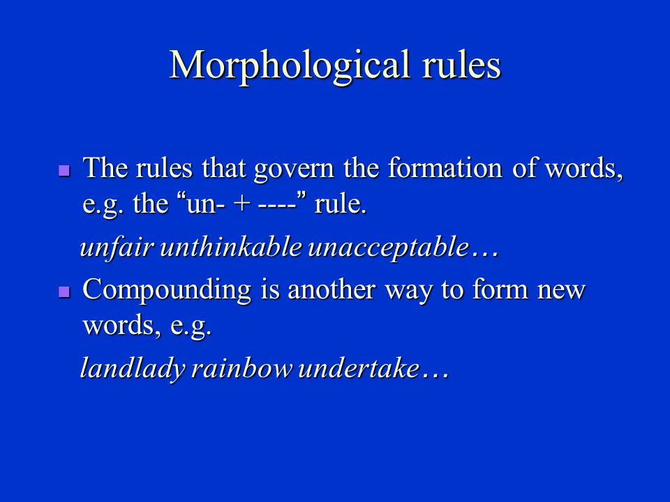 Morphological rules The rules that govern the formation of words, e.g. the un- + ---- rule. unfair unthinkable unacceptable…