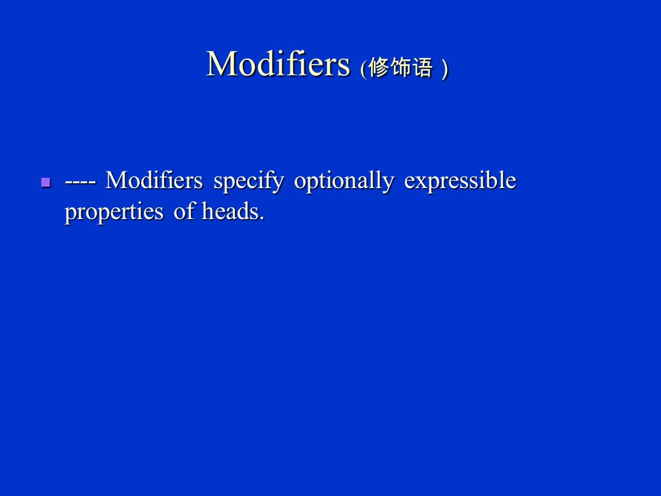 Modifiers (修饰语) ---- Modifiers specify optionally expressible properties of heads.