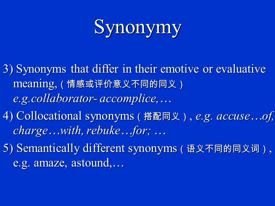 Synonymy 3) Synonyms that differ in their emotive or evaluative meaning,(情感或评价意义不同的同义) e.g.collaborator- accomplice,…