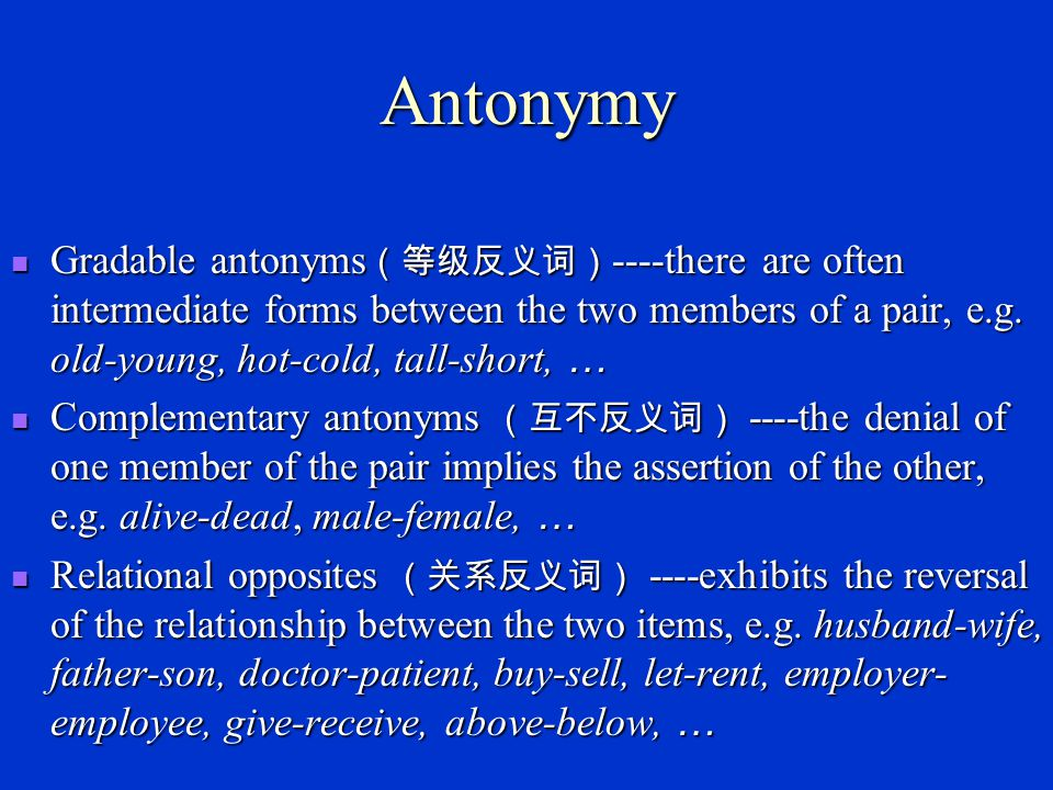 Antonymy Gradable antonyms(等级反义词)----there are often intermediate forms between the two members of a pair, e.g. old-young, hot-cold, tall-short, …