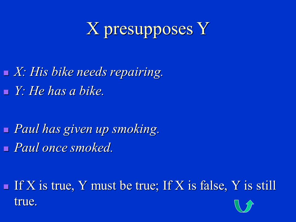 X presupposes Y X: His bike needs repairing. Y: He has a bike.
