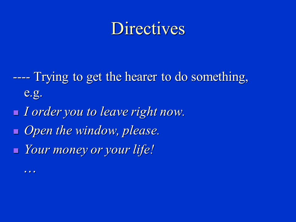 Directives ---- Trying to get the hearer to do something, e.g.