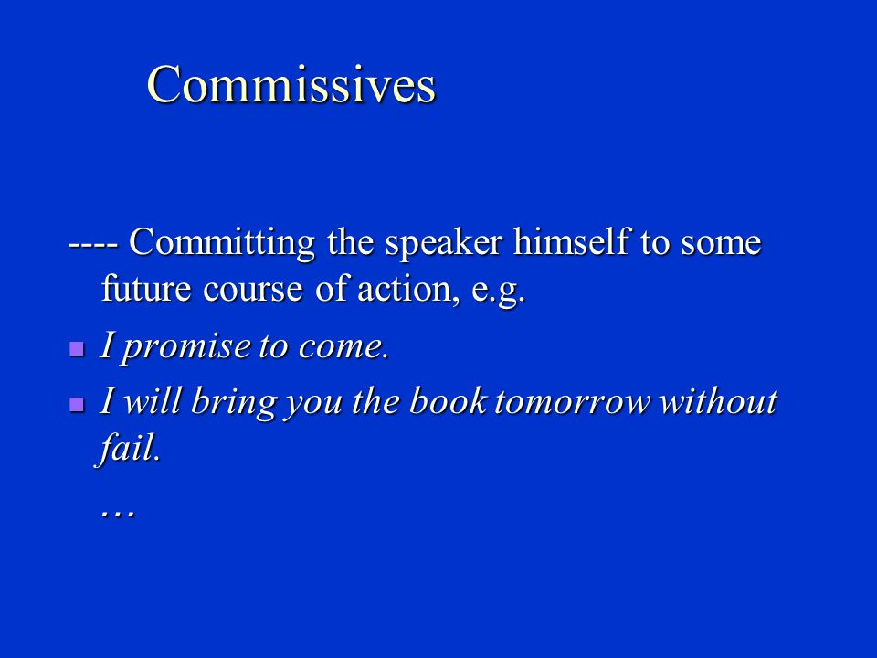 Commissives ---- Committing the speaker himself to some future course of action, e.g. I promise to come.