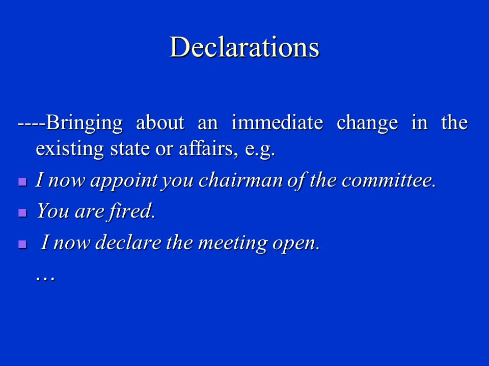 Declarations ----Bringing about an immediate change in the existing state or affairs, e.g. I now appoint you chairman of the committee.