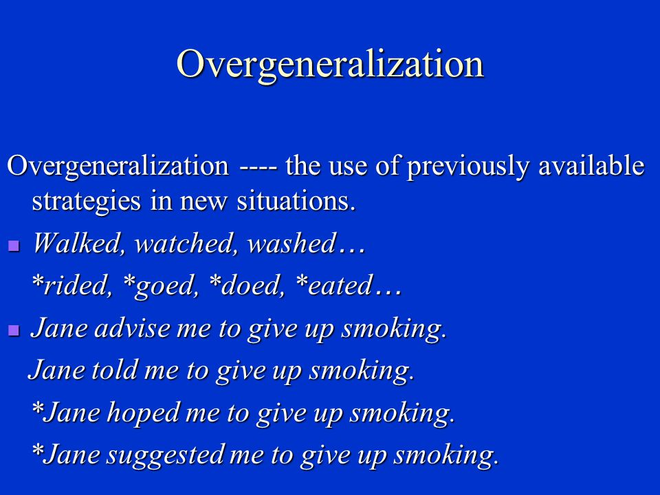 Overgeneralization Overgeneralization ---- the use of previously available strategies in new situations.