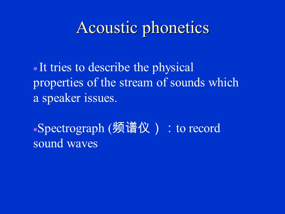 Acoustic phonetics ■ It tries to describe the physical properties of the stream of sounds which a speaker issues.