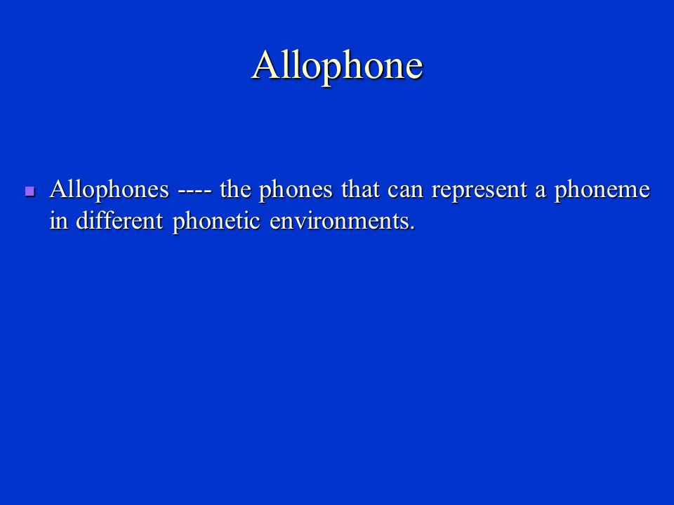 Allophone Allophones ---- the phones that can represent a phoneme in different phonetic environments.