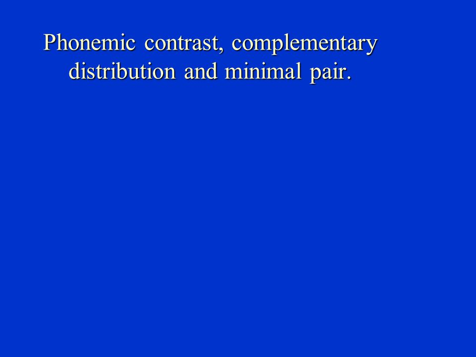 Phonemic contrast, complementary distribution and minimal pair.