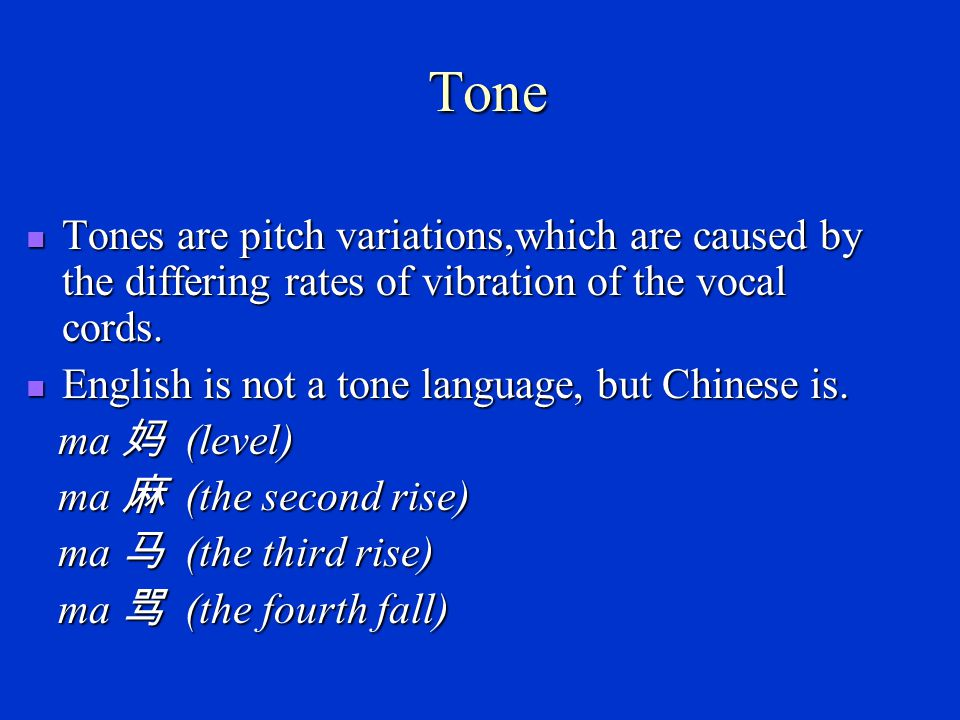 Tone Tones are pitch variations,which are caused by the differing rates of vibration of the vocal cords.