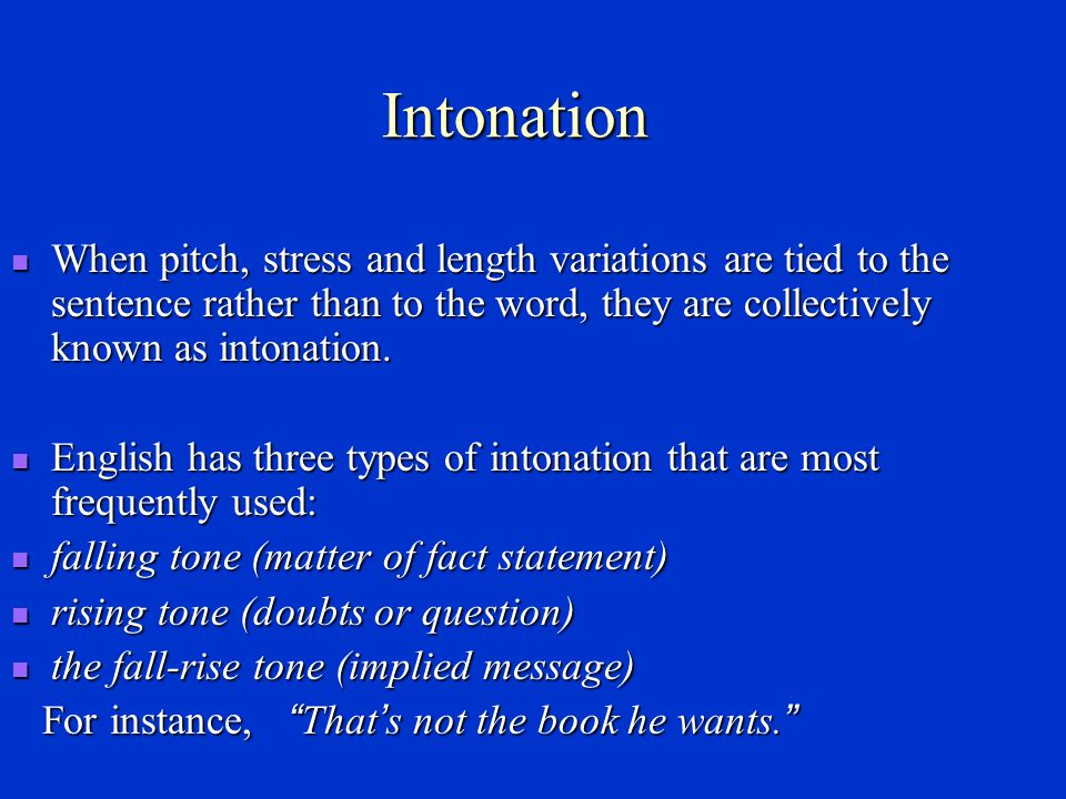 Intonation When pitch, stress and length variations are tied to the sentence rather than to the word, they are collectively known as intonation.