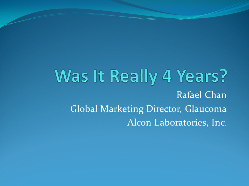 Was It Really 4 Years Rafael Chan Global Marketing Director, Glaucoma