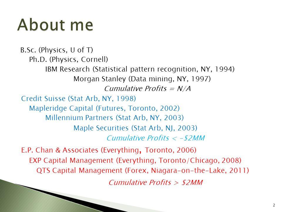 About me Cumulative Profits > $2MM B.Sc. (Physics, U of T)