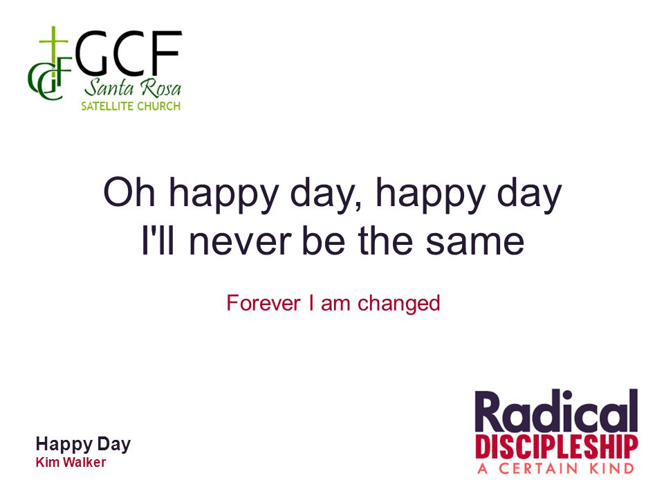 Oh happy day, happy day I ll never be the same Forever I am changed